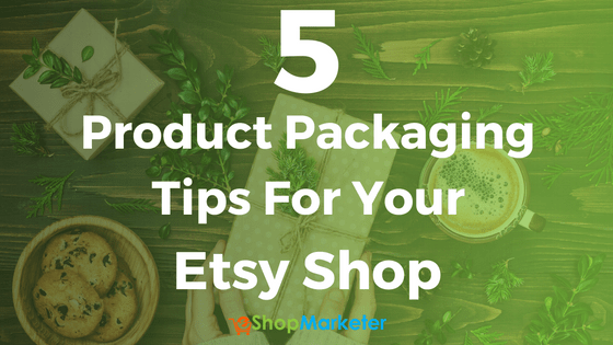 5 Product Packaging Tips For Your Etsy Shop