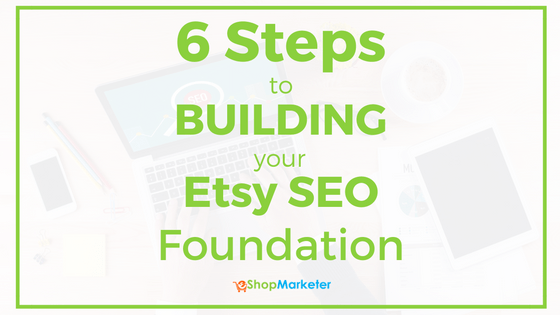 6 Steps To Building Your Etsy SEO Foundation