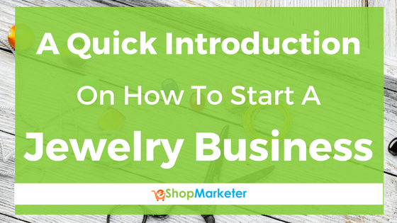A Quick Introduction On How To Start A Jewelry Business