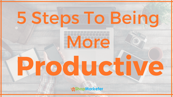 5 Steps To Being More Productive