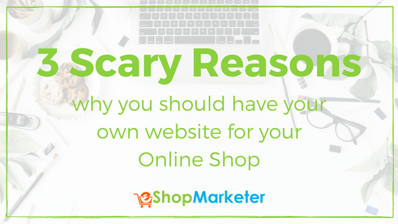 3 Scary Reasons It's Important To Have Your Own Website For Your Online Shop