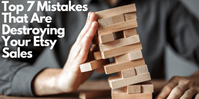 Top 7 Mistakes That Are Destroying Your Etsy Sales