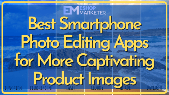 Best Smartphone Photo Editing Apps for More Captivating Product Images
